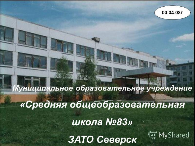 Муниципальное образовательное учреждение «Средняя общеобразовательная школа 83» ЗАТО Северск 03.04.08 г