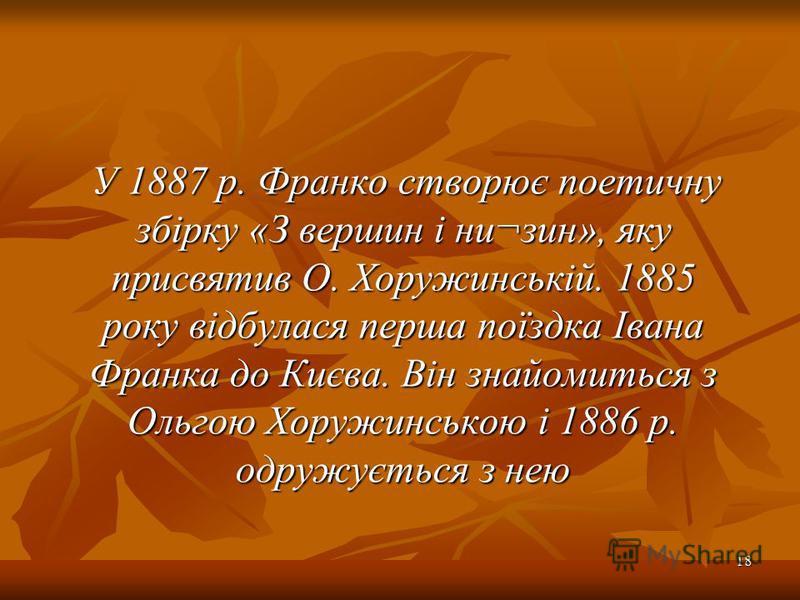 У 1887 р. Франко створює поетичну збірку «З вершин і ни¬зин», яку присвятив О. Хоружинській. 1885 року відбулася перша поїздка Івана Франка до Києва. Він знайомиться з Ольгою Хоружинською і 1886 р. одружується з нею У 1887 р. Франко створює поетичну