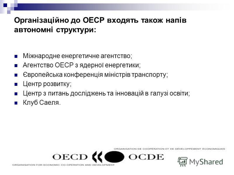Організаційно до ОЕСР входять також напів автономні структури: Міжнародне енергетичне агентство; Агентство ОЕСР з ядерної енергетики; Європейська конференція міністрів транспорту; Центр розвитку; Центр з питань досліджень та інновацій в галузі освіти