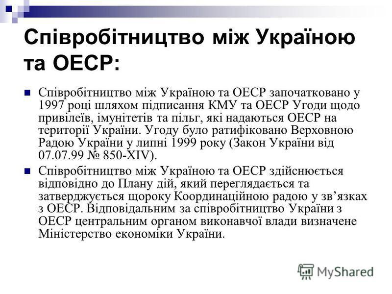 Співробітництво між Україною та ОЕСР: Співробітництво між Україною та ОЕСР започатковано у 1997 році шляхом підписання КМУ та ОЕСР Угоди щодо привілеїв, імунітетів та пільг, які надаються ОЕСР на території України. Угоду було ратифіковано Верховною Р