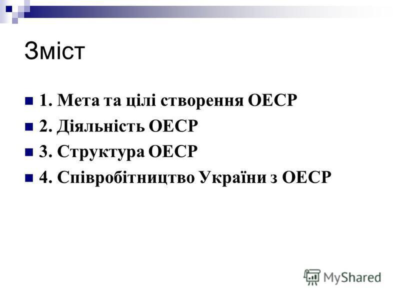 Зміст 1. Мета та цілі створення ОЕСР 2. Діяльність ОЕСР 3. Структура ОЕСР 4. Співробітництво України з ОЕСР