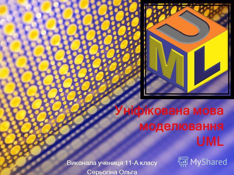 Уніфікована мова моделювання UML Виконала учениця 11-А класу Серьогіна Ольга