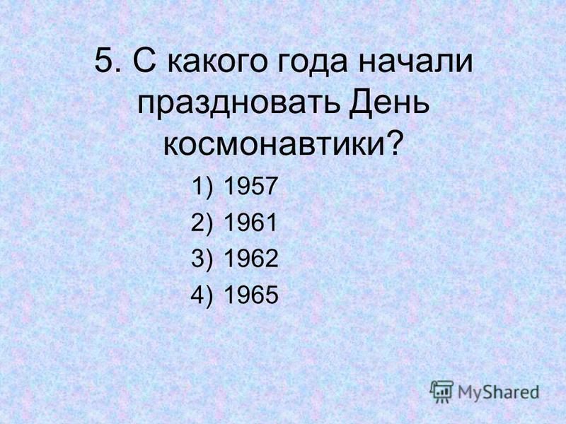 5. С какого года начали праздновать День космонавтики? 1)1957 2)1961 3)1962 4)1965