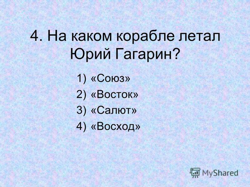 4. На каком корабле летал Юрий Гагарин? 1)«Союз» 2)«Восток» 3)«Салют» 4)«Восход»