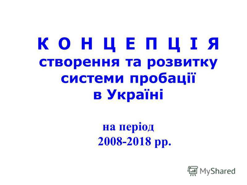 К О Н Ц Е П Ц І Я створення та розвитку системи пробації в Україні на період 2008-2018 рр.