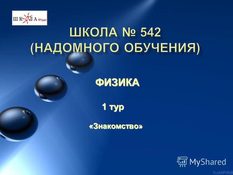 ФИЗИКА ФИЗИКА 1 тур 1 тур «Знакомство» «Знакомство»
