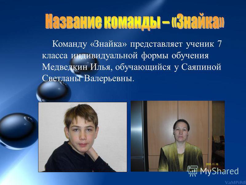 Команду «Знайка» представляет ученик 7 класса индивидуальной формы обучения Медведкин Илья, обучающийся у Саяпиной Светланы Валерьевны.