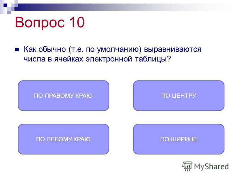 Вопрос 10 Как обычно (т.е. по умолчанию) выравниваются числа в ячейках электронной таблицы? ПО ПРАВОМУ КРАЮ ПО ЛЕВОМУ КРАЮПО ШИРИНЕ ПО ЦЕНТРУ