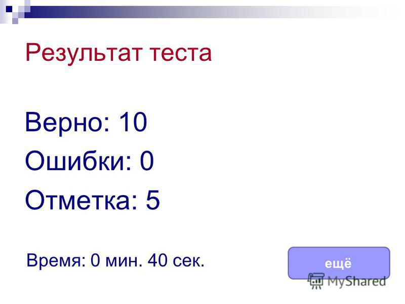 Результат теста Верно: 10 Ошибки: 0 Отметка: 5 Время: 0 мин. 40 сек. ещё