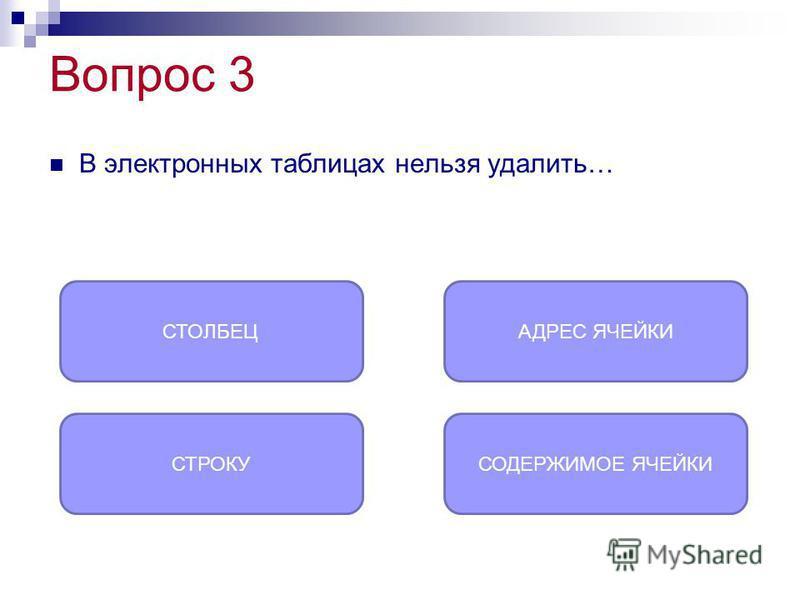 Вопрос 3 В электронных таблицах нельзя удалить… АДРЕС ЯЧЕЙКИ СТРОКУСОДЕРЖИМОЕ ЯЧЕЙКИ СТОЛБЕЦ