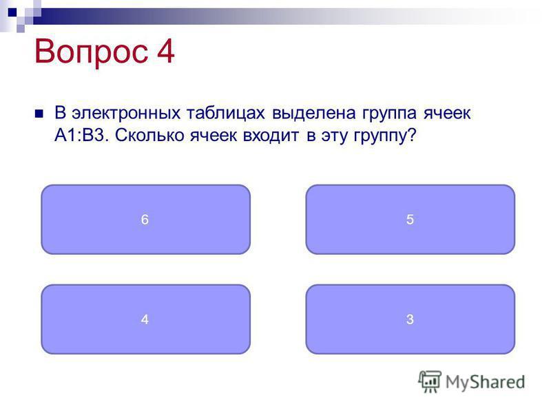 Вопрос 4 В электронных таблицах выделена группа ячеек A1:B3. Сколько ячеек входит в эту группу? 6 43 5