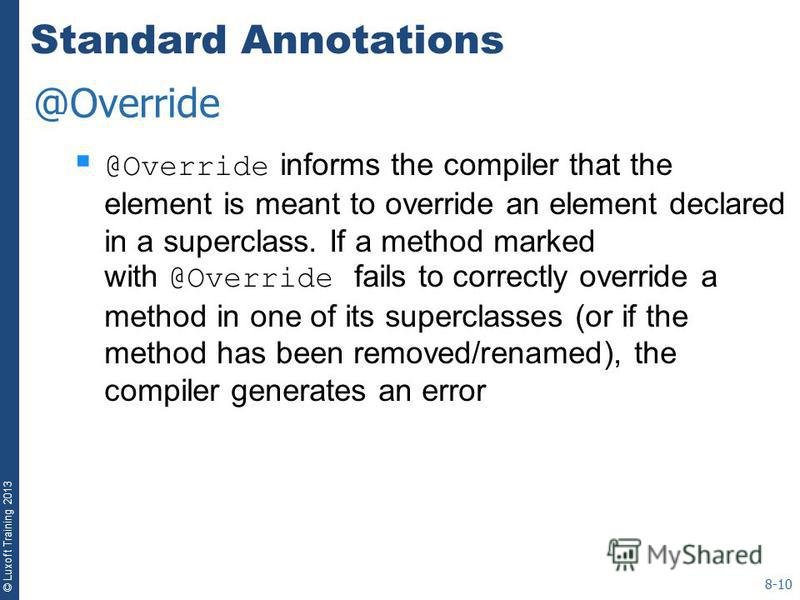 © Luxoft Training 2013 Standard Annotations @Override informs the compiler that the element is meant to override an element declared in a superclass. If a method marked with @Override fails to correctly override a method in one of its superclasses (o
