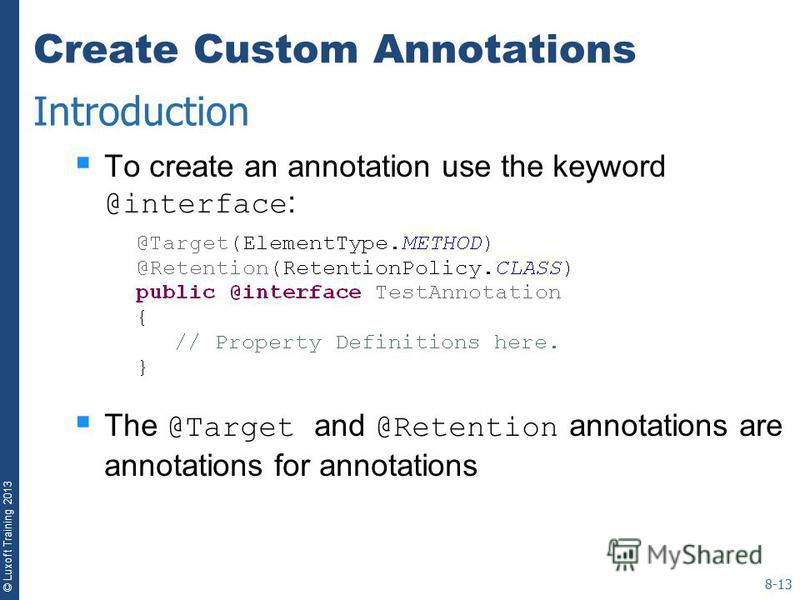 © Luxoft Training 2013 Create Custom Annotations To create an annotation use the keyword @interface : The @Target and @Retention annotations are annotations for annotations 8-13 Introduction