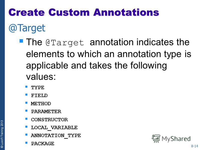 © Luxoft Training 2013 The @Target annotation indicates the elements to which an annotation type is applicable and takes the following values: TYPE FIELD METHOD PARAMETER CONSTRUCTOR LOCAL_VARIABLE ANNOTATION_TYPE PACKAGE 8-14 @Target Create Custom A