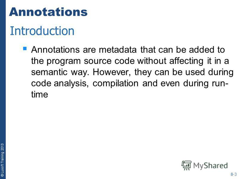 © Luxoft Training 2013 Annotations Annotations are metadata that can be added to the program source code without affecting it in a semantic way. However, they can be used during code analysis, compilation and even during run- time 8-3 Introduction
