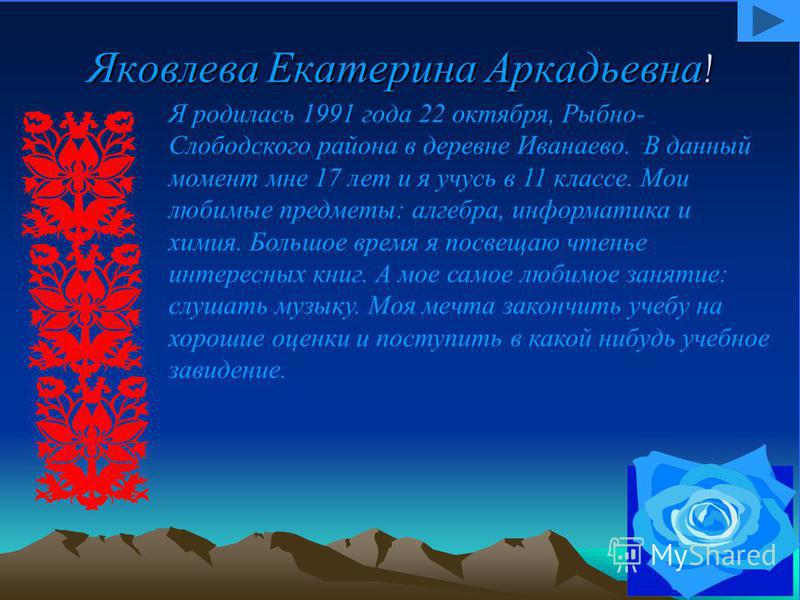 Яковлева Екатерина Аркадьевна! Я родилась 1991 года 22 октября, Рыбно- Слободского района в деревне Иванаево. В данный момент мне 17 лет и я учусь в 11 классе. Мои любимые предметы: алгебра, информатика и химия. Большое время я посвящаю чтенье интере
