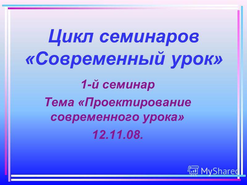 Цикл семинаров «Современный урок» 1-й семинар Тема «Проектирование современного урока» 12.11.08.