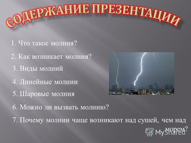 1. Что такое молния ? 2. Как возникает молния? 3. Виды молний 4. Линейные молнии 5. Шаровые молния 6. Можно ли вызвать молнию? 7. Почему молнии чаще возникают над сушей, чем над морем?