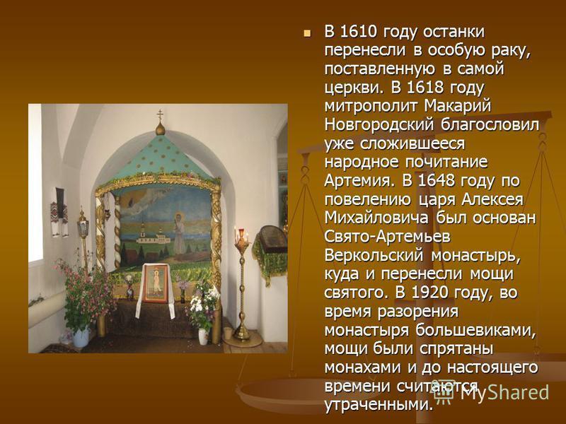 В 1610 году останки перенесли в особую раку, поставленную в самой церкви. В 1618 году митрополит Макарий Новгородский благословил уже сложившееся народное почитание Артемия. В 1648 году по повелению царя Алексея Михайловича был основан Свято-Артемьев