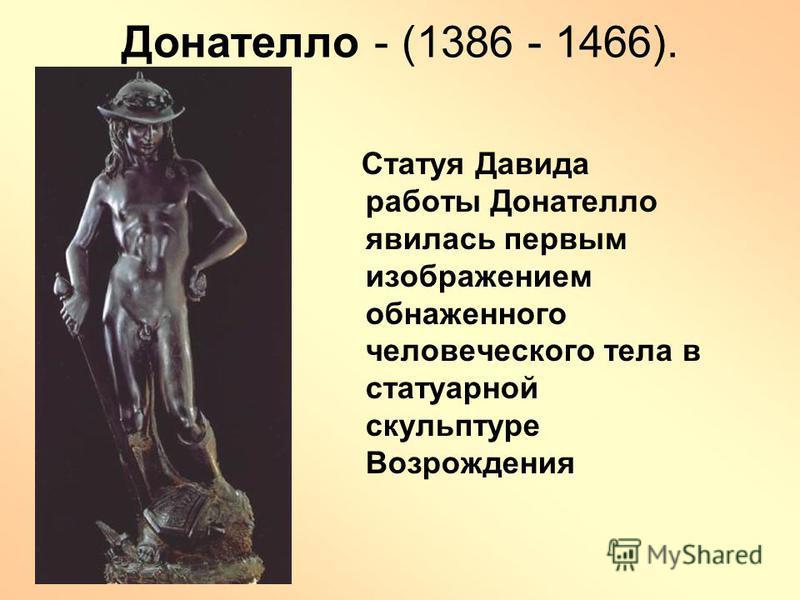 Донателло - (1386 - 1466). Статуя Давида работы Донателло явилась первым изображением обнаженного человеческого тела в статуарной скульптуре Возрождения