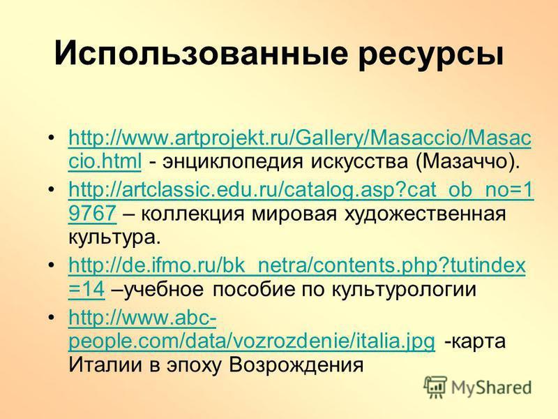 Использованные ресурсы http://www.artprojekt.ru/Gallery/Masaccio/Masac cio.html - энциклопедия искусства (Мазаччо).http://www.artprojekt.ru/Gallery/Masaccio/Masac cio.html http://artclassic.edu.ru/catalog.asp?cat_ob_no=1 9767 – коллекция мировая худо