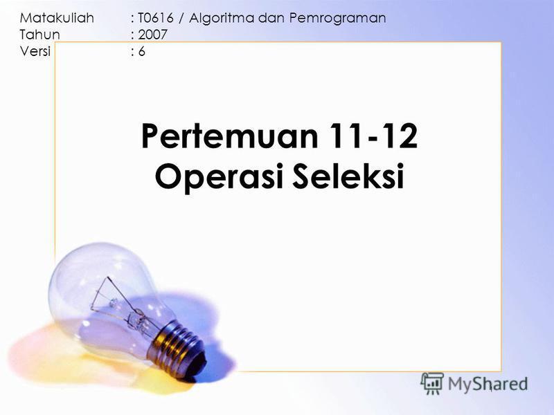Pertemuan 11-12 Operasi Seleksi Matakuliah: T0616 / Algoritma dan Pemrograman Tahun: 2007 Versi: 6 1