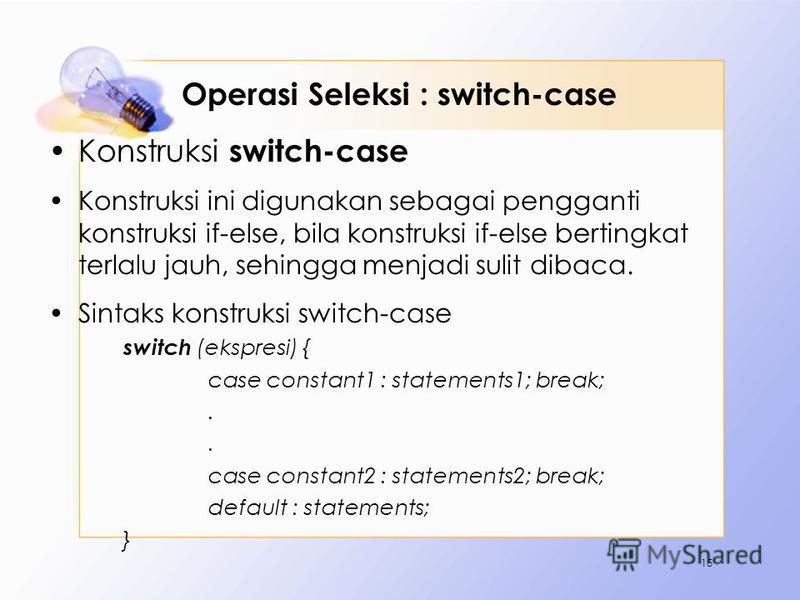 Operasi Seleksi : switch-case Konstruksi switch-case Konstruksi ini digunakan sebagai pengganti konstruksi if-else, bila konstruksi if-else bertingkat terlalu jauh, sehingga menjadi sulit dibaca. Sintaks konstruksi switch-case switch (ekspresi) { cas