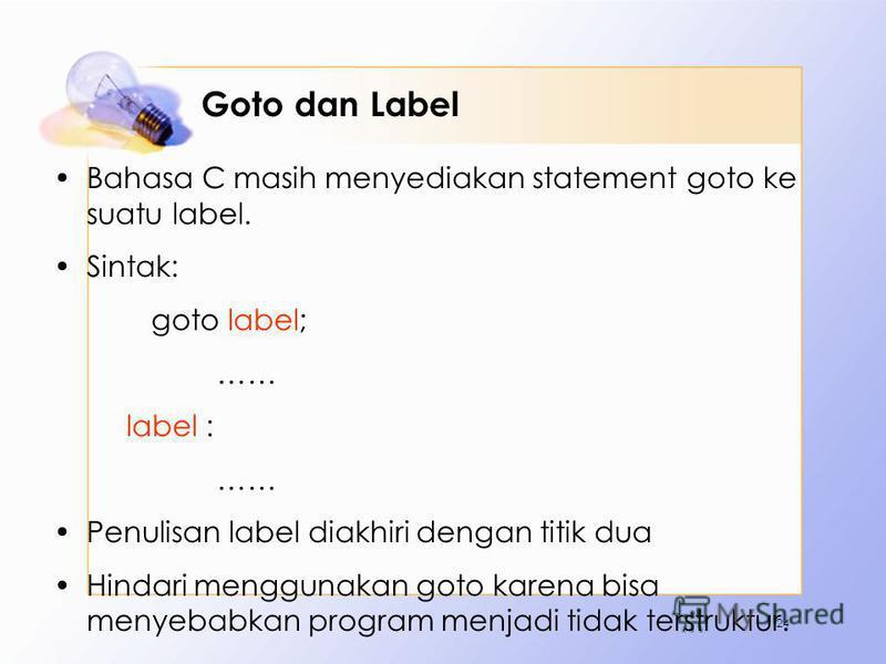 Goto dan Label Bahasa C masih menyediakan statement goto ke suatu label. Sintak: goto label; …… label : …… Penulisan label diakhiri dengan titik dua Hindari menggunakan goto karena bisa menyebabkan program menjadi tidak terstruktur. 24