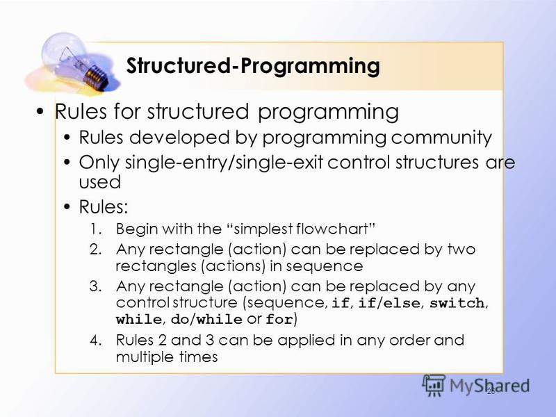 Structured-Programming Rules for structured programming Rules developed by programming community Only single-entry/single-exit control structures are used Rules: 1.Begin with the simplest flowchart 2.Any rectangle (action) can be replaced by two rect