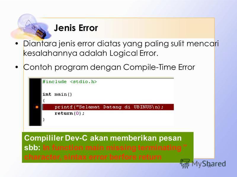 Jenis Error Diantara jenis error diatas yang paling sulit mencari kesalahannya adalah Logical Error. Contoh program dengan Compile-Time Error 30 Compililer Dev-C akan memberikan pesan sbb: In function main missing terminating character, sintax error