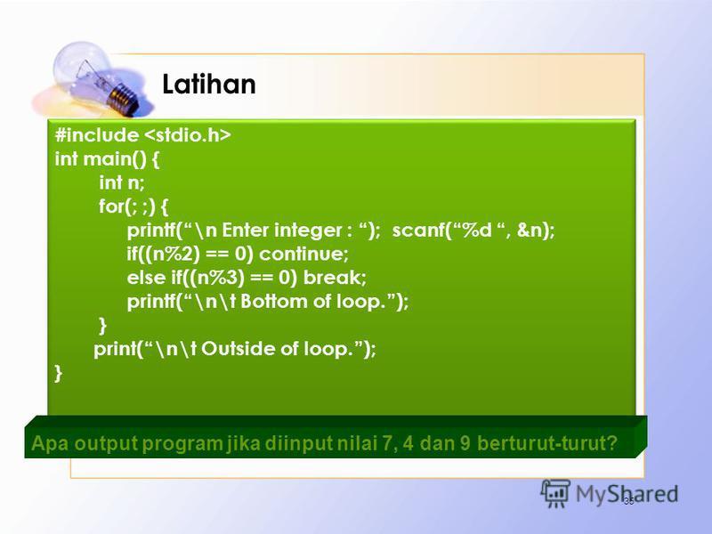 Latihan 35 #include int main() { int n; for(; ;) { printf(\n Enter integer : ); scanf(%d, &n); if((n%2) == 0) continue; else if((n%3) == 0) break; printf(\n\t Bottom of loop.); } print(\n\t Outside of loop.); } #include int main() { int n; for(; ;) {