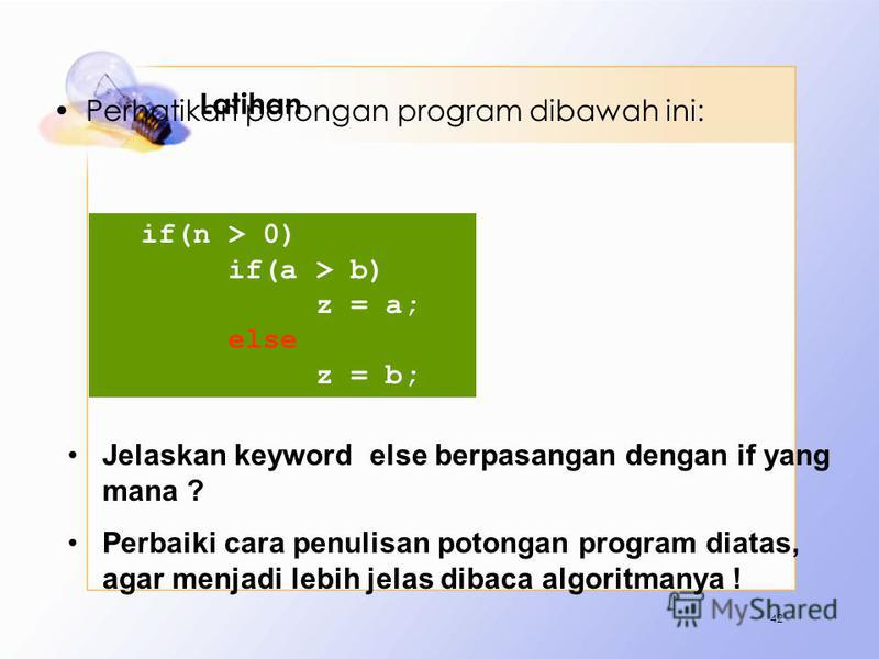 Latihan Perhatikan potongan program dibawah ini: 42 if(n > 0) if(a > b) z = a; else z = b; Jelaskan keyword else berpasangan dengan if yang mana ? Perbaiki cara penulisan potongan program diatas, agar menjadi lebih jelas dibaca algoritmanya !