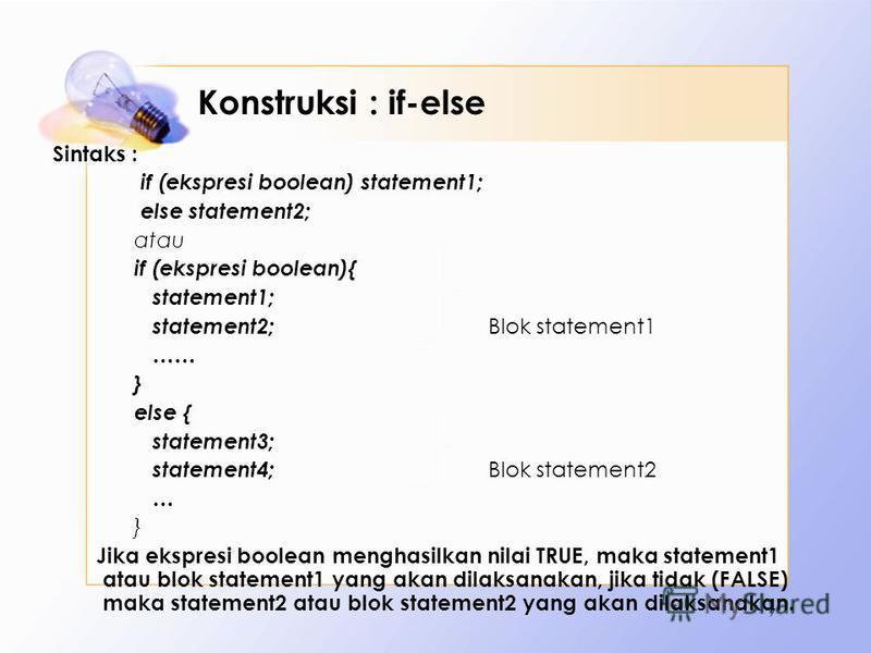 Konstruksi : if-else Sintaks : if (ekspresi boolean) statement1; else statement2; atau if (ekspresi boolean){ statement1; statement2; Blok statement1 …… } else { statement3; statement4; Blok statement2 … } Jika ekspresi boolean menghasilkan nilai TRU