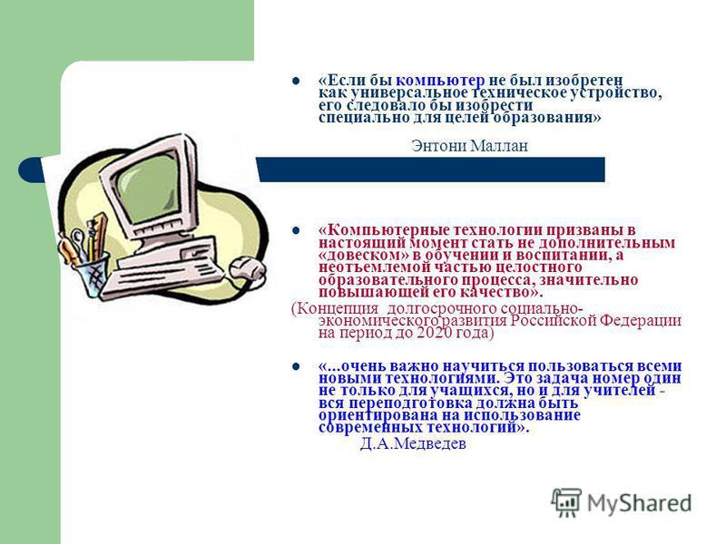 «Если бы компьютер не был изобретен как универсальное техническое устройство, его следовало бы изобрести специально для целей образования» Энтони Маллан «Компьютерные технологии призваны в настоящий момент стать не дополнительным «довеском» в обучени