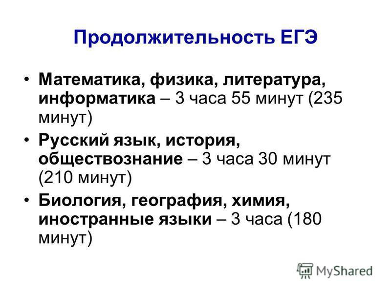Продолжительность ЕГЭ Математика, физика, литература, информатика – 3 часа 55 минут (235 минут) Русский язык, история, обществознание – 3 часа 30 минут (210 минут) Биология, география, химия, иностранные языки – 3 часа (180 минут)