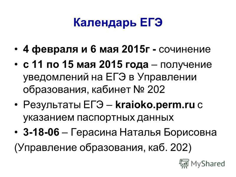 Календарь ЕГЭ 4 февраля и 6 мая 2015 г - сочинение с 11 по 15 мая 2015 года – получение уведомлений на ЕГЭ в Управлении образования, кабинет 202 Результаты ЕГЭ – kraioko.perm.ru с указанием паспортных данных 3-18-06 – Герасина Наталья Борисовна (Упра