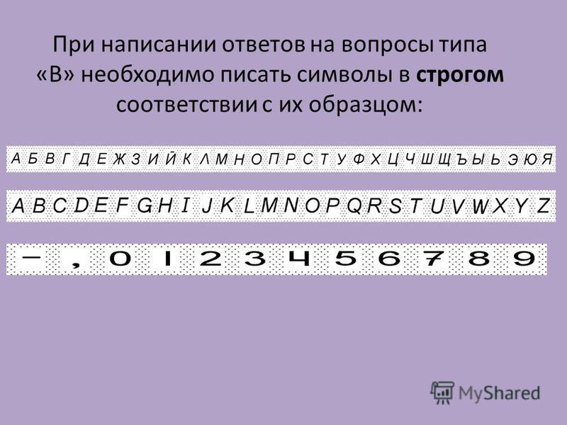 При написании ответов на вопросы типа «В» необходимо писать символы в строгом соответствии с их образцом: