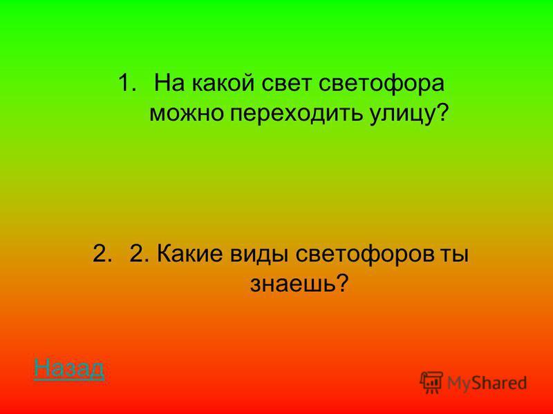 1. На какой свет светофора можно переходить улицу? 2.2. Какие виды светофоров ты знаешь? Назад