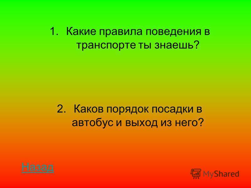 1. Какие правила поведения в транспорте ты знаешь? 2. Каков порядок посадки в автобус и выход из него? Назад