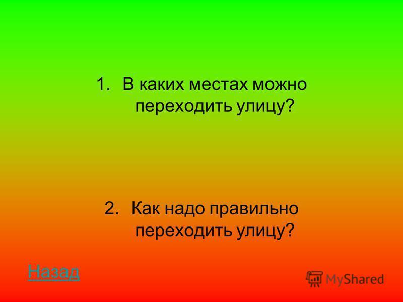 1. В каких местах можно переходить улицу? 2. Как надо правильно переходить улицу? Назад