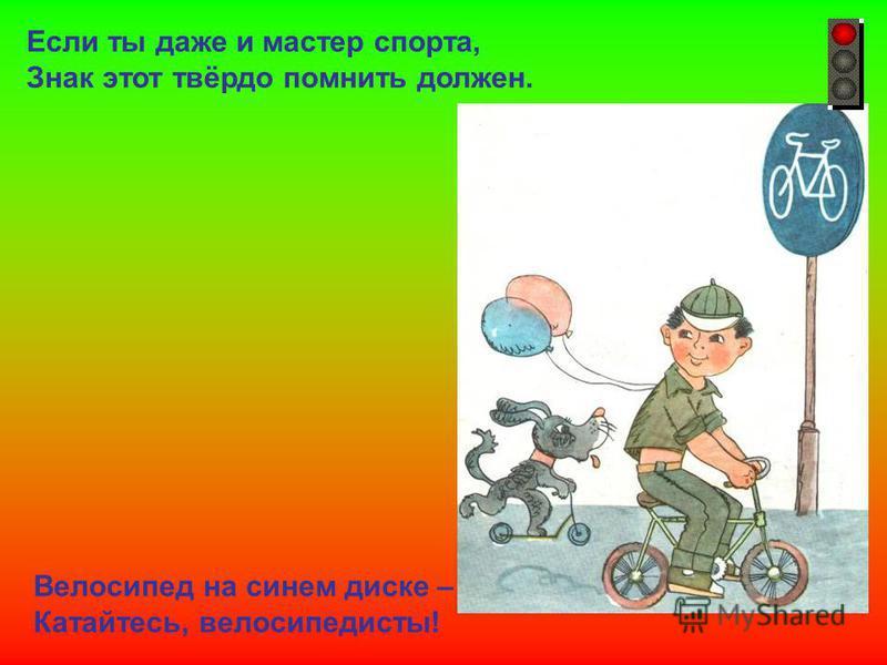 Если ты даже и мастер спорта, Знак этот твёрдо помнить должен. Велосипед на синем диске – Катайтесь, велосипедисты!