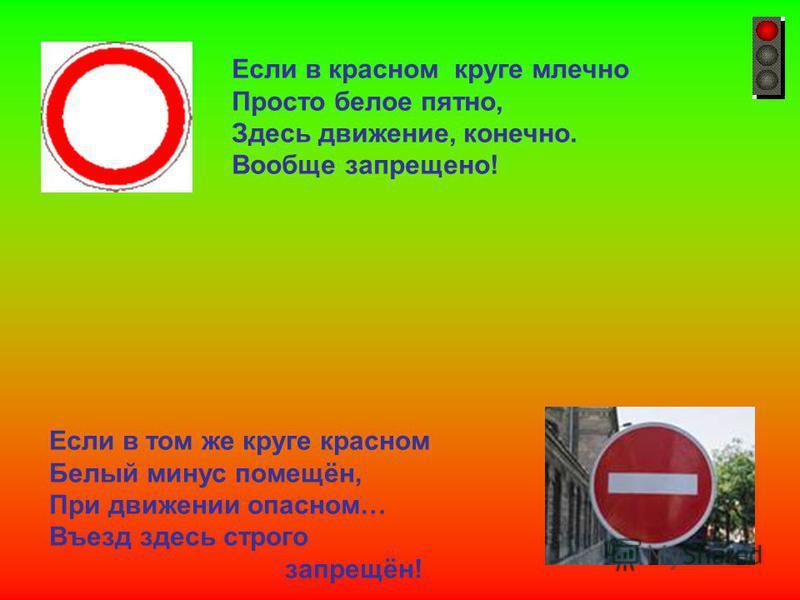 Если в красном круге млечной Просто белое пятно, Здесь движение, конечно. Вообще запрещено! Если в том же круге красном Белый минус помещён, При движении опасном… Въезд здесь строго запрещён!