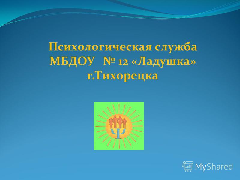 Психологическая служба МБДОУ 12 «Ладушка» г.Тихорецка