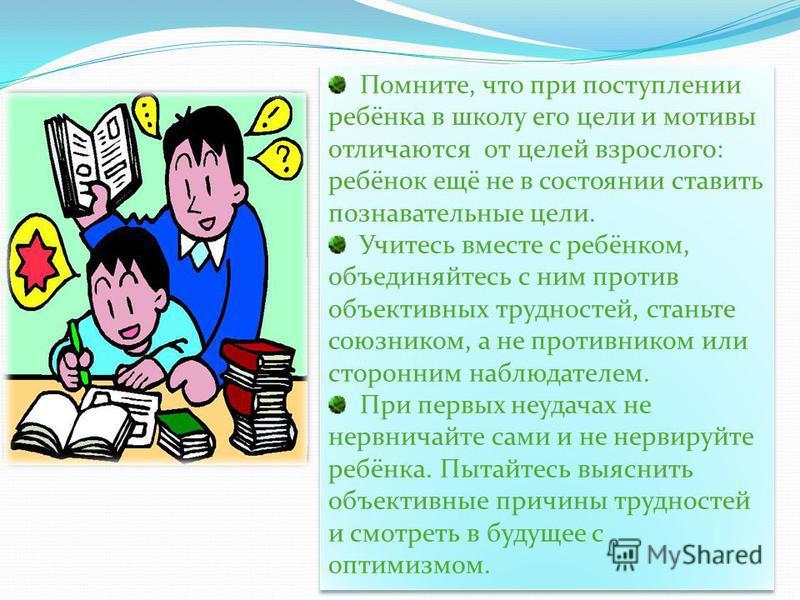 Помните, что при поступлении ребёнка в школу его цели и мотивы отличаются от целей взрослого: ребёнок ещё не в состоянии ставить познавательные цели. Учитесь вместе с ребёнком, объединяйтесь с ним против объективных трудностей, станьте союзником, а н