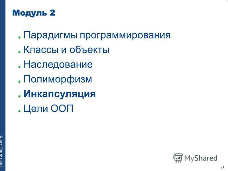 46 © Luxoft Training 2012 Модуль 2 Парадигмы программирования Классы и объекты Наследование Полиморфизм Инкапсуляция Цели ООП