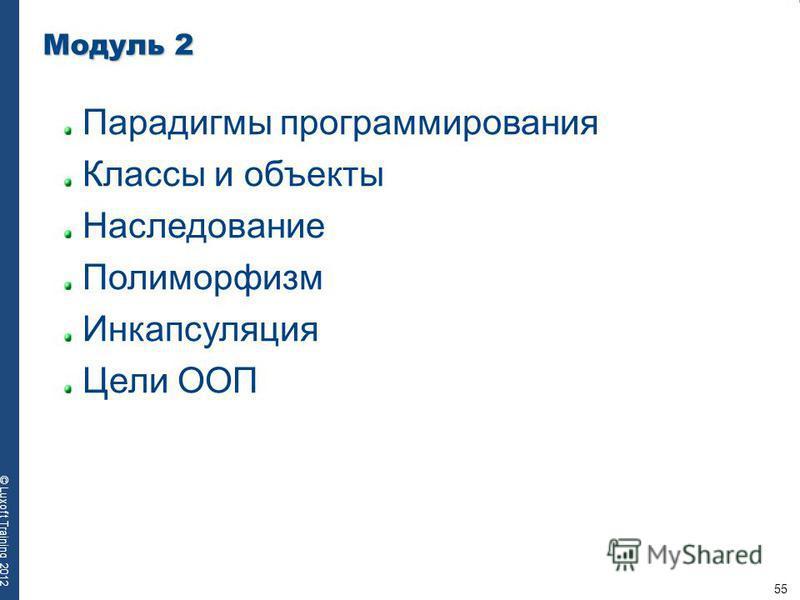 55 © Luxoft Training 2012 Модуль 2 Парадигмы программирования Классы и объекты Наследование Полиморфизм Инкапсуляция Цели ООП