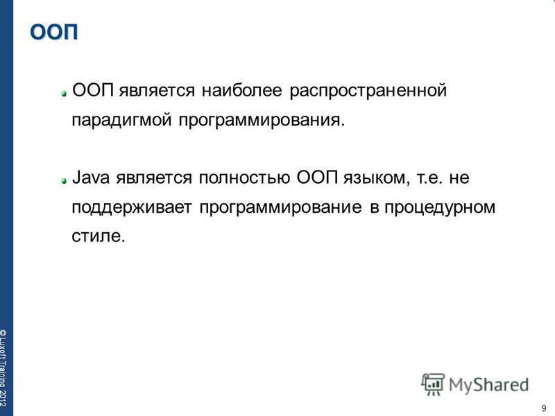 9 © Luxoft Training 2012 ООП ООП является наиболее распространенной парадигмой программирования. Java является полностью ООП языком, т.е. не поддерживает программирование в процедурном стиле.