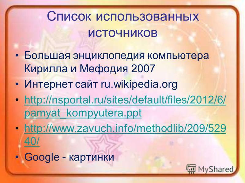 Список использованных источников Большая энциклопедия компьютера Кирилла и Мефодия 2007 Интернет сайт ru.wikipedia.org http://nsportal.ru/sites/default/files/2012/6/ pamyat_kompyutera.ppthttp://nsportal.ru/sites/default/files/2012/6/ pamyat_kompyuter