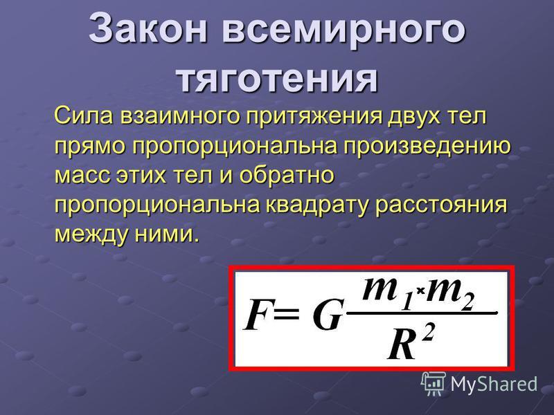 Закон всемирного тяготения Сила взаимного притяжения двух тел прямо пропорциональна произведению масс этих тел и обратно пропорциональна квадрату расстояния между ними. Сила взаимного притяжения двух тел прямо пропорциональна произведению масс этих т