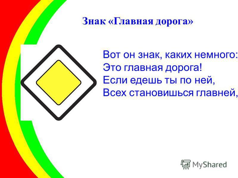 Вот он знак, каких немного: Это главная дорога! Если едешь ты по ней, Всех становишься главней, Знак «Главная дорога»